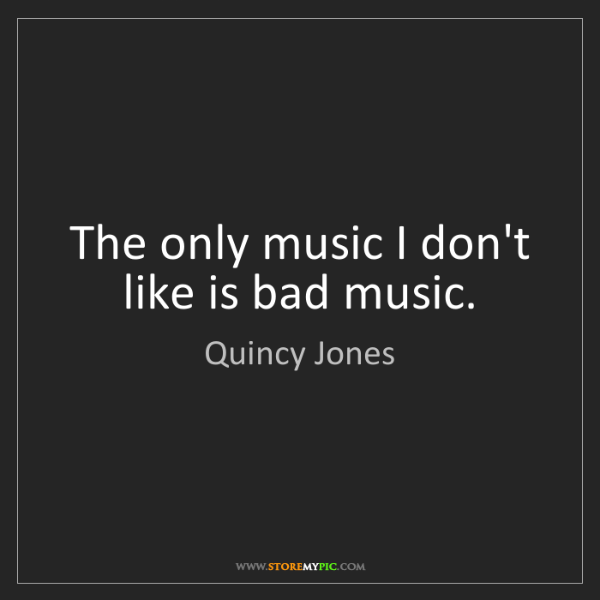Quincy Jones: The only music I don't like is bad music.