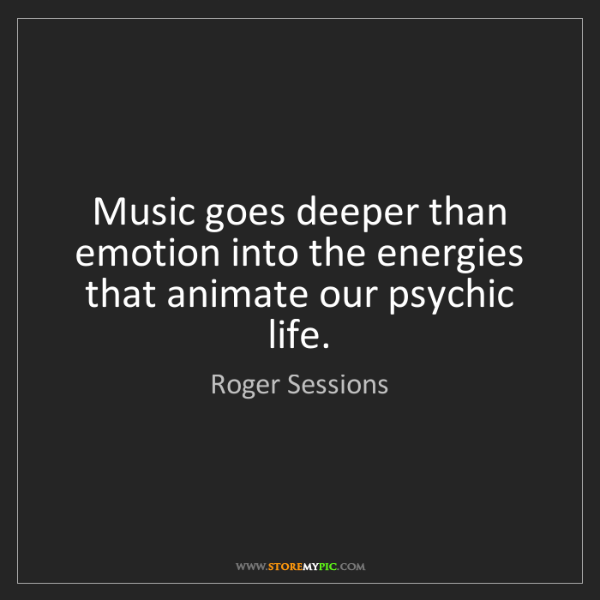 Roger Sessions: Music goes deeper than emotion into the energies that...