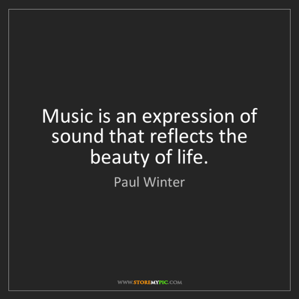 Paul Winter: Music is an expression of sound that reflects the beauty...