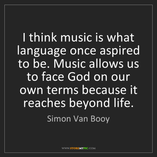 Simon Van Booy: I think music is what language once aspired to be. Music...