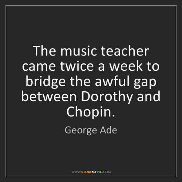 George Ade: The music teacher came twice a week to bridge the awful...