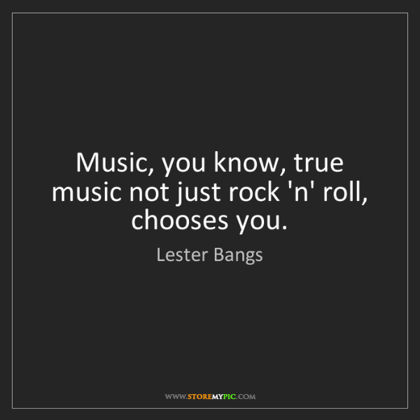 Lester Bangs: Music, you know, true music not just rock 'n' roll, chooses...