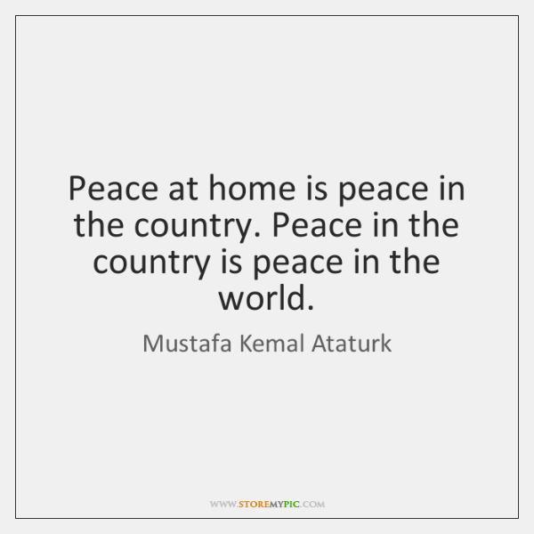 Peace at home is peace in the country. Peace in the country ...