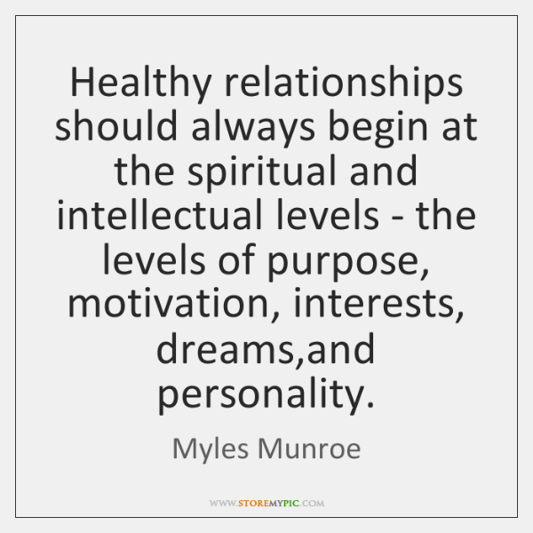 Healthy relationships should always begin at the spiritual and intellectual levels - ...