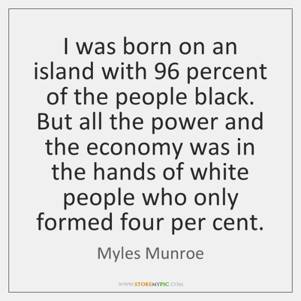 I was born on an island with 96 percent of the people black. ...