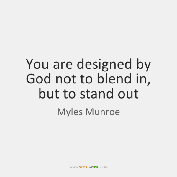 You are designed by God not to blend in, but to stand ...