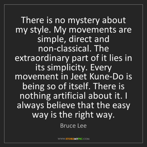 Bruce Lee: There is no mystery about my style. My movements are...