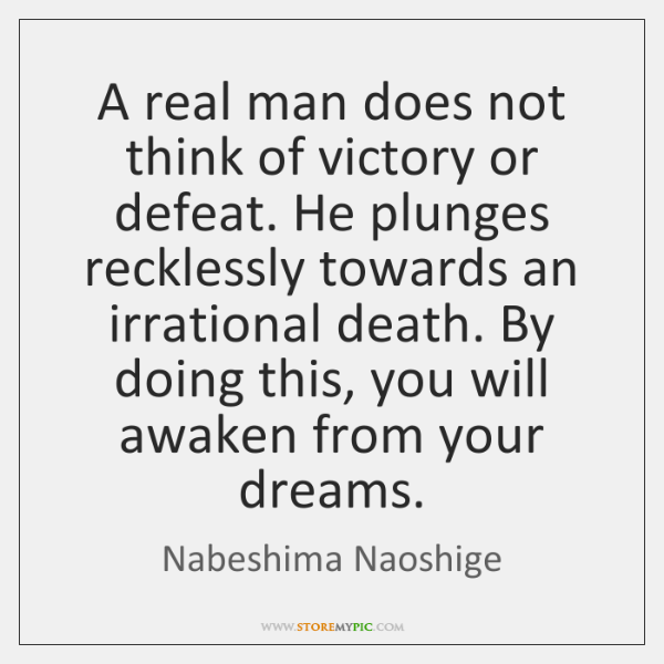 A real man does not think of victory or defeat. He plunges ...