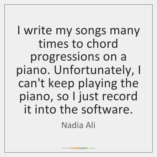I write my songs many times to chord progressions on a piano. ...