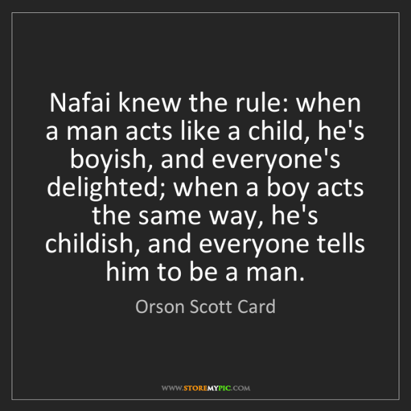 Orson Scott Card: Nafai knew the rule: when a man acts like a child, he's...