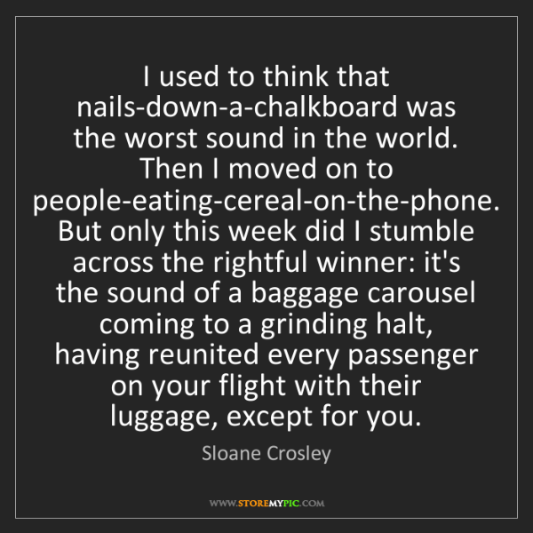Sloane Crosley: I used to think that nails-down-a-chalkboard was the...