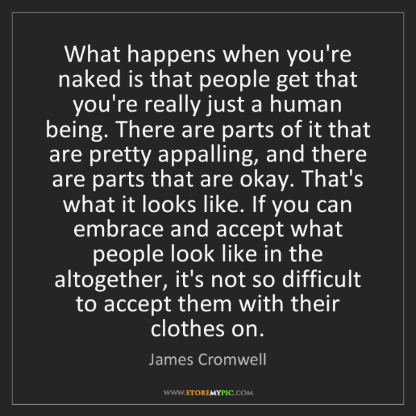 James Cromwell: What happens when you're naked is that people get that...
