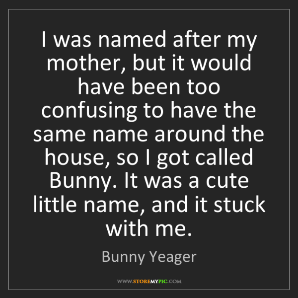 Bunny Yeager: I was named after my mother, but it would have been too...