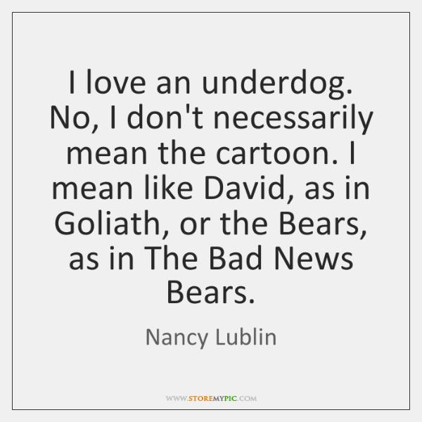 I love an underdog. No, I don't necessarily mean the cartoon. I ...