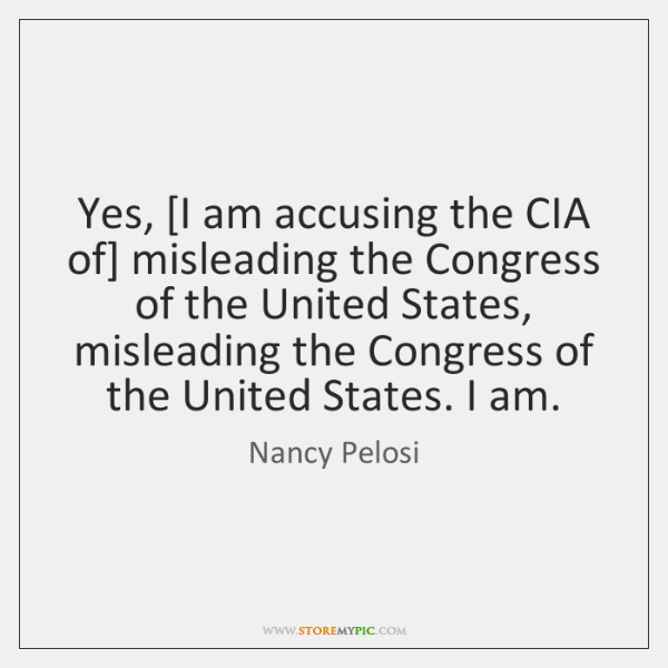 Yes, [I am accusing the CIA of] misleading the Congress of the ...