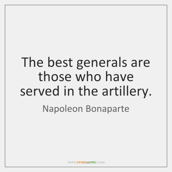 The best generals are those who have served in the artillery.