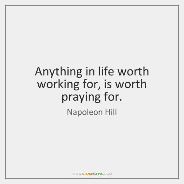 Anything in life worth working for, is worth praying for.