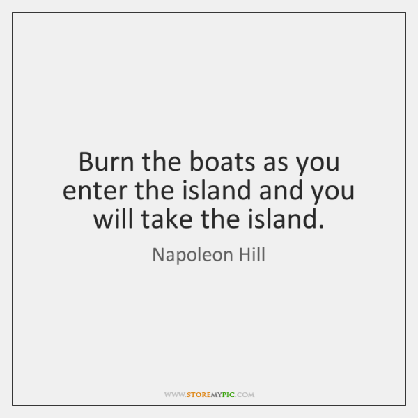 Burn the boats as you enter the island and you will take ...