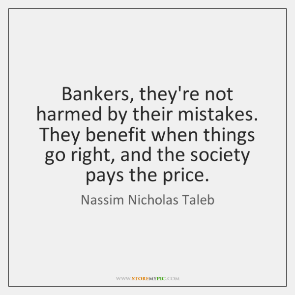 Bankers, they're not harmed by their mistakes. They benefit when things go ...