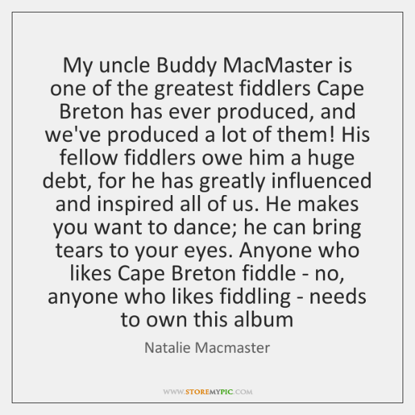 My uncle Buddy MacMaster is one of the greatest fiddlers Cape Breton ...