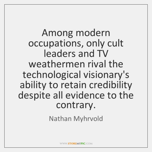 Among modern occupations, only cult leaders and TV weathermen rival the technological ...