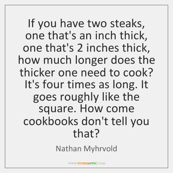 If you have two steaks, one that's an inch thick, one that's 2 ...