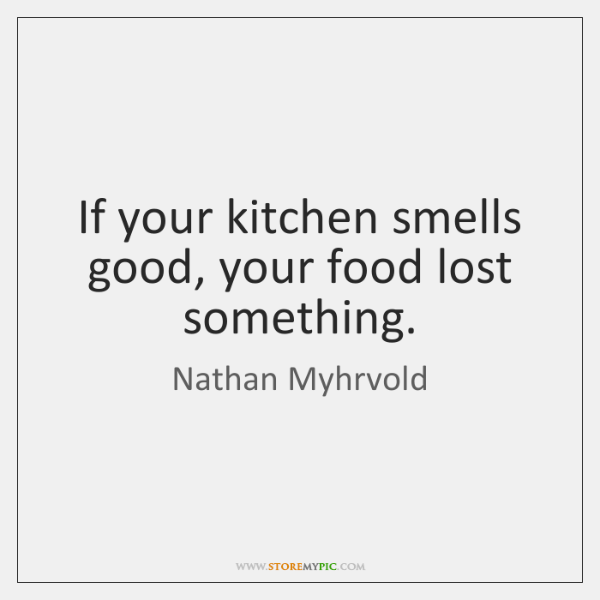 If your kitchen smells good, your food lost something.