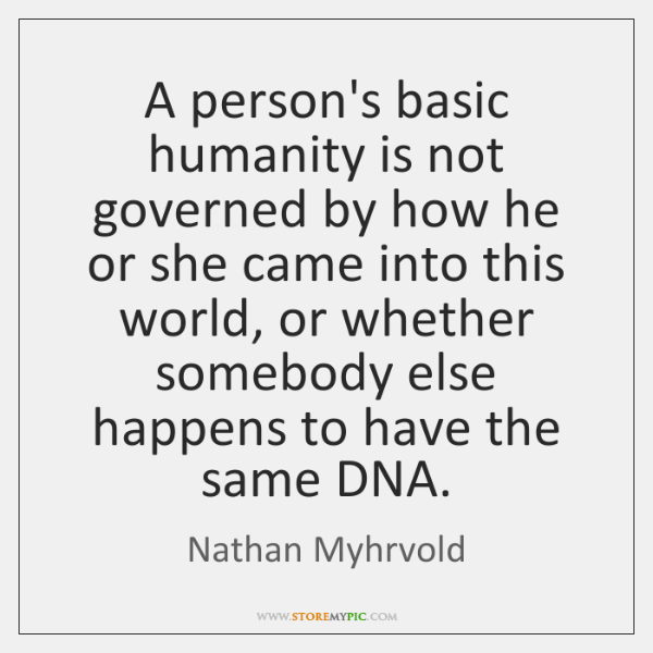 A person's basic humanity is not governed by how he or she ...