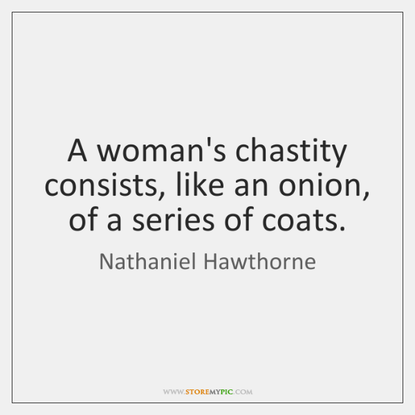 A woman's chastity consists, like an onion, of a series of coats.