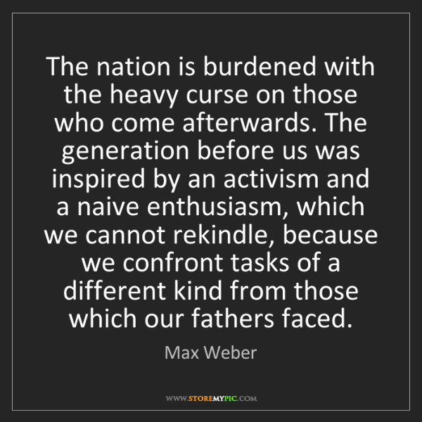 Max Weber: The nation is burdened with the heavy curse on those...