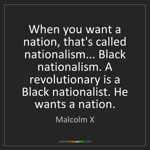 Malcolm X: When you want a nation, that's called nationalism......