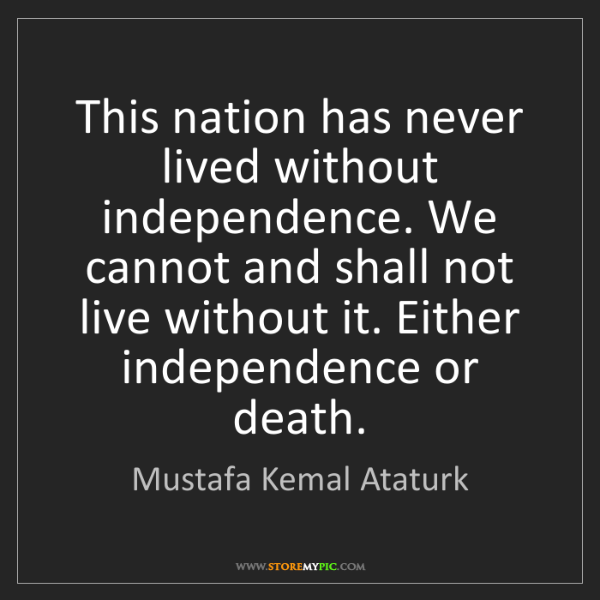 Mustafa Kemal Ataturk: This nation has never lived without independence. We...