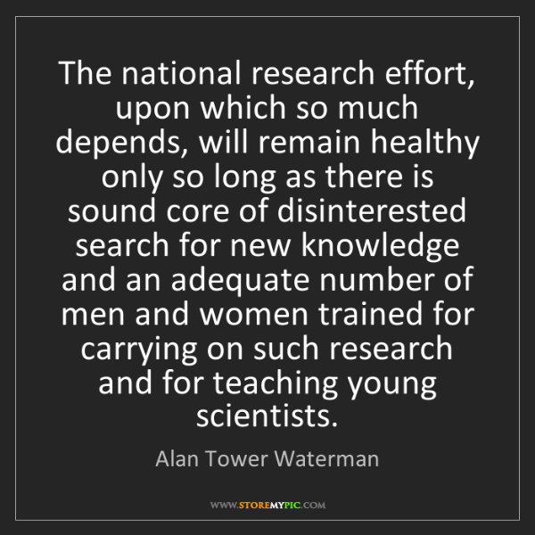 Alan Tower Waterman: The national research effort, upon which so much depends,...
