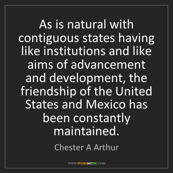 Chester A Arthur: As is natural with contiguous states having like institutions...