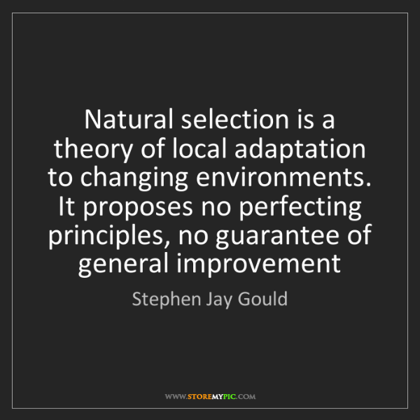 Stephen Jay Gould: Natural selection is a theory of local adaptation to...