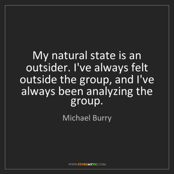 Michael Burry: My natural state is an outsider. I've always felt outside...