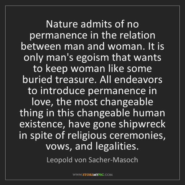 Leopold von Sacher-Masoch: Nature admits of no permanence in the relation between...