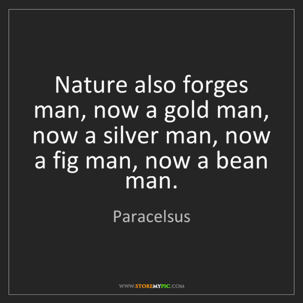 Paracelsus: Nature also forges man, now a gold man, now a silver...