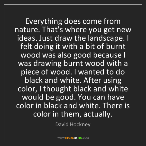 David Hockney: Everything does come from nature. That's where you get...
