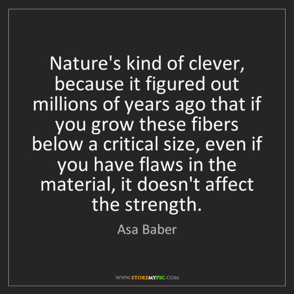 Asa Baber: Nature's kind of clever, because it figured out millions...