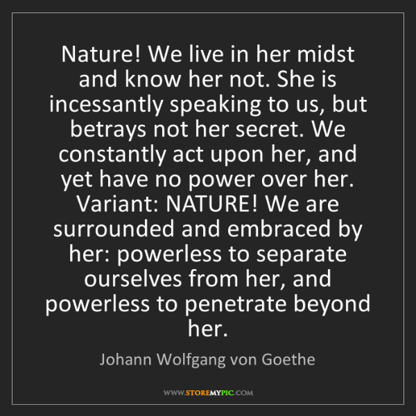 Johann Wolfgang von Goethe: Nature! We live in her midst and know her not. She is...