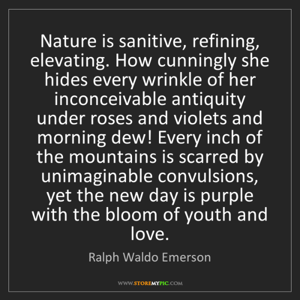Ralph Waldo Emerson: Nature is sanitive, refining, elevating. How cunningly...