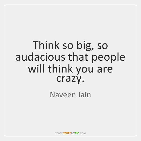 Think so big, so audacious that people will think you are crazy.
