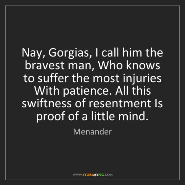 Menander: Nay, Gorgias, I call him the bravest man, Who knows to...