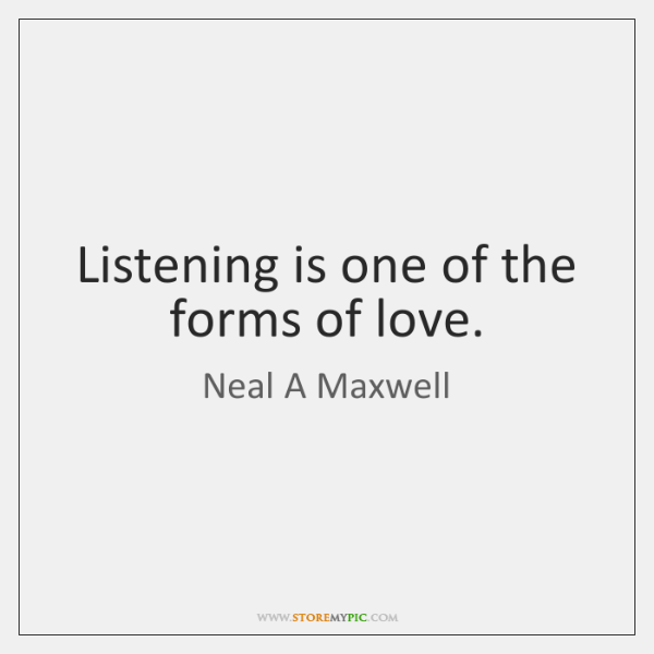 Listening is one of the forms of love.