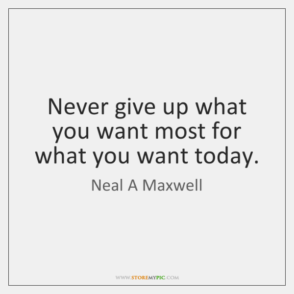 Never give up what you want most for what you want today.