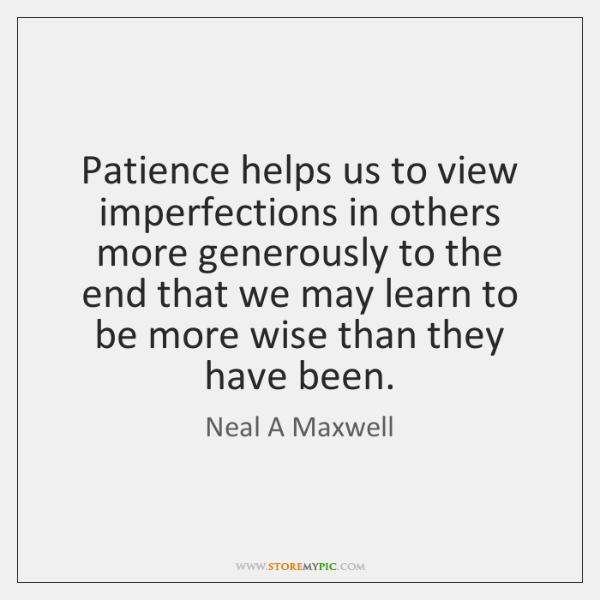 Patience helps us to view imperfections in others more generously to the ...