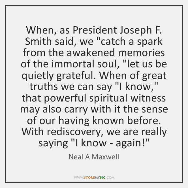 "When, as President Joseph F. Smith said, we ""catch a spark from ..."