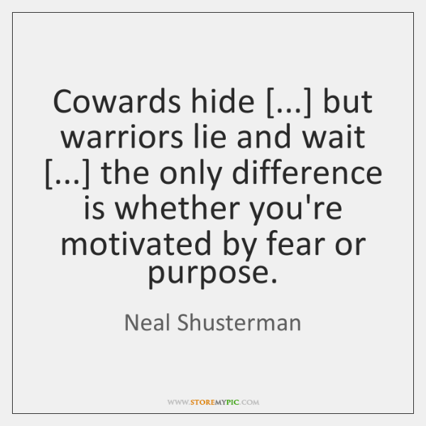 Cowards hide [...] but warriors lie and wait [...] the only difference is whether ...
