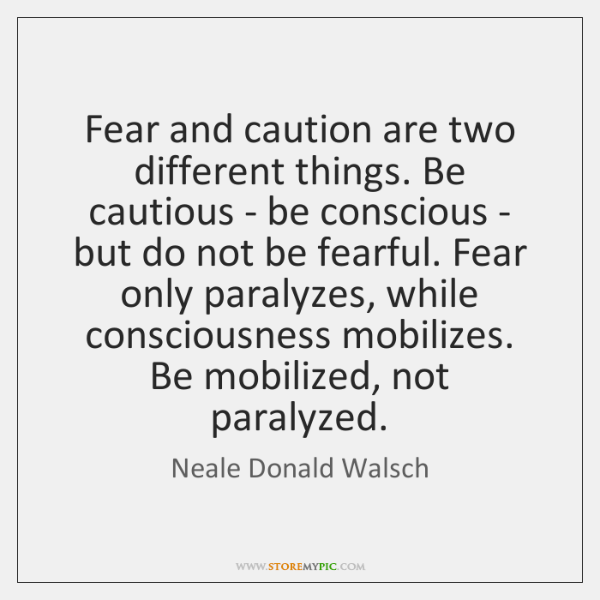 Fear and caution are two different things. Be cautious - be conscious ...